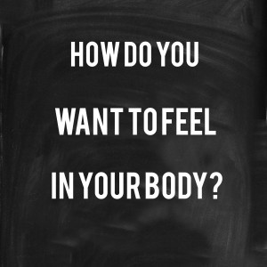 how do you want to feel in your body